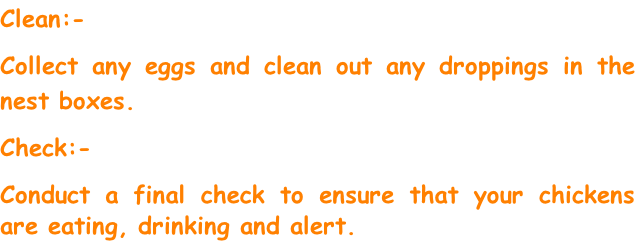 Clean:- Collect any eggs and clean out any droppings in the nest boxes. Check:- Conduct a final check to ensure that your chickens are eating, drinking and alert.