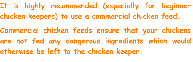 It is highly recommended (especially for beginner chicken keepers) to use a commercial chicken feed.  Commercial chicken feeds ensure that your chickens are not fed any dangerous ingredients which would otherwise be left to the chicken keeper.